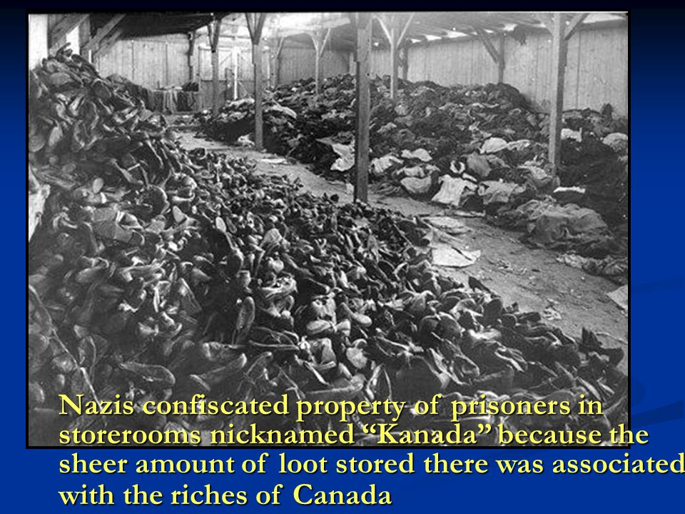Nazis confiscated property of prisoners in storerooms nicknamed Kanada because the sheer amount of loot stored there was associated with the riches of Canada