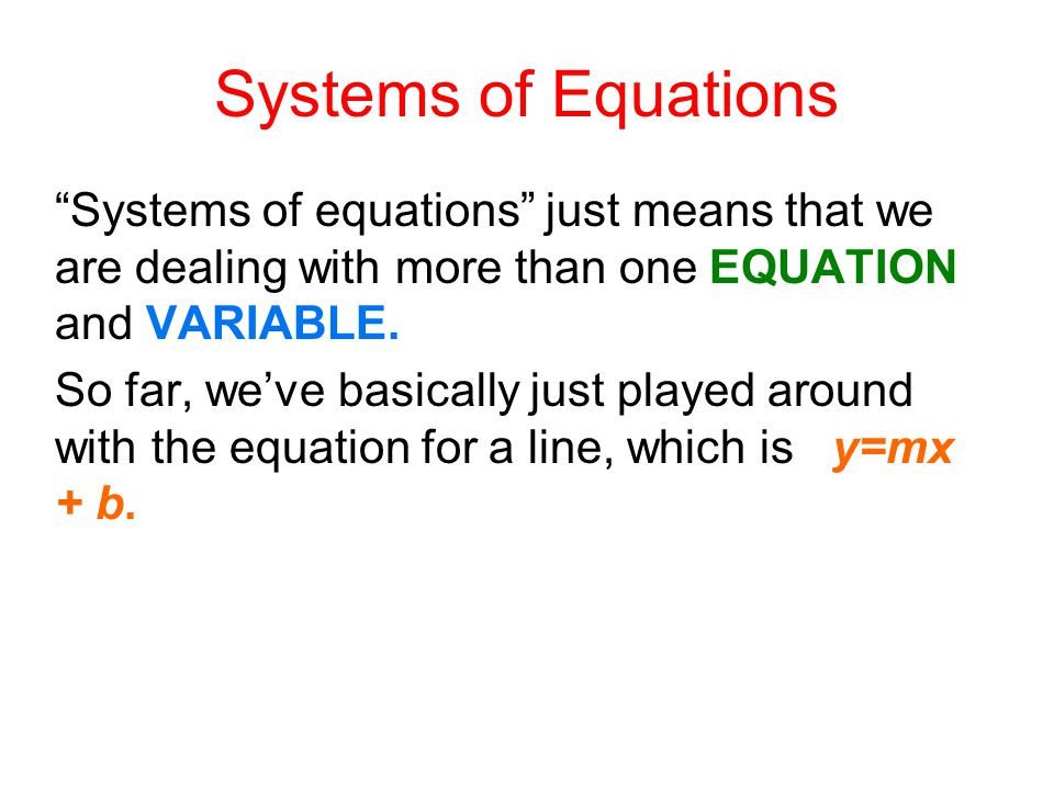 Systems of equations just means that we are dealing with more than one EQUATION and VARIABLE.