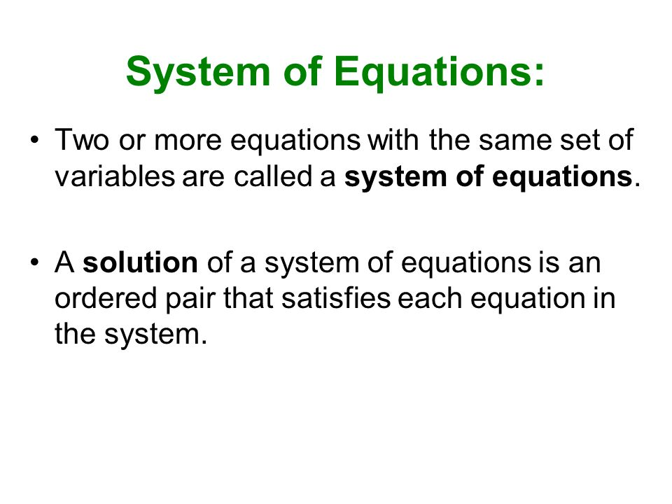 System of Equations: Two or more equations with the same set of variables are called a system of equations.