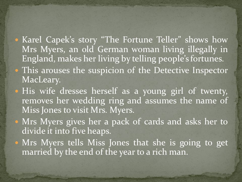 Karel Capek's story The Fortune Teller shows how Mrs Myers, an old German woman living illegally in England, makes her living by telling people's fortunes.