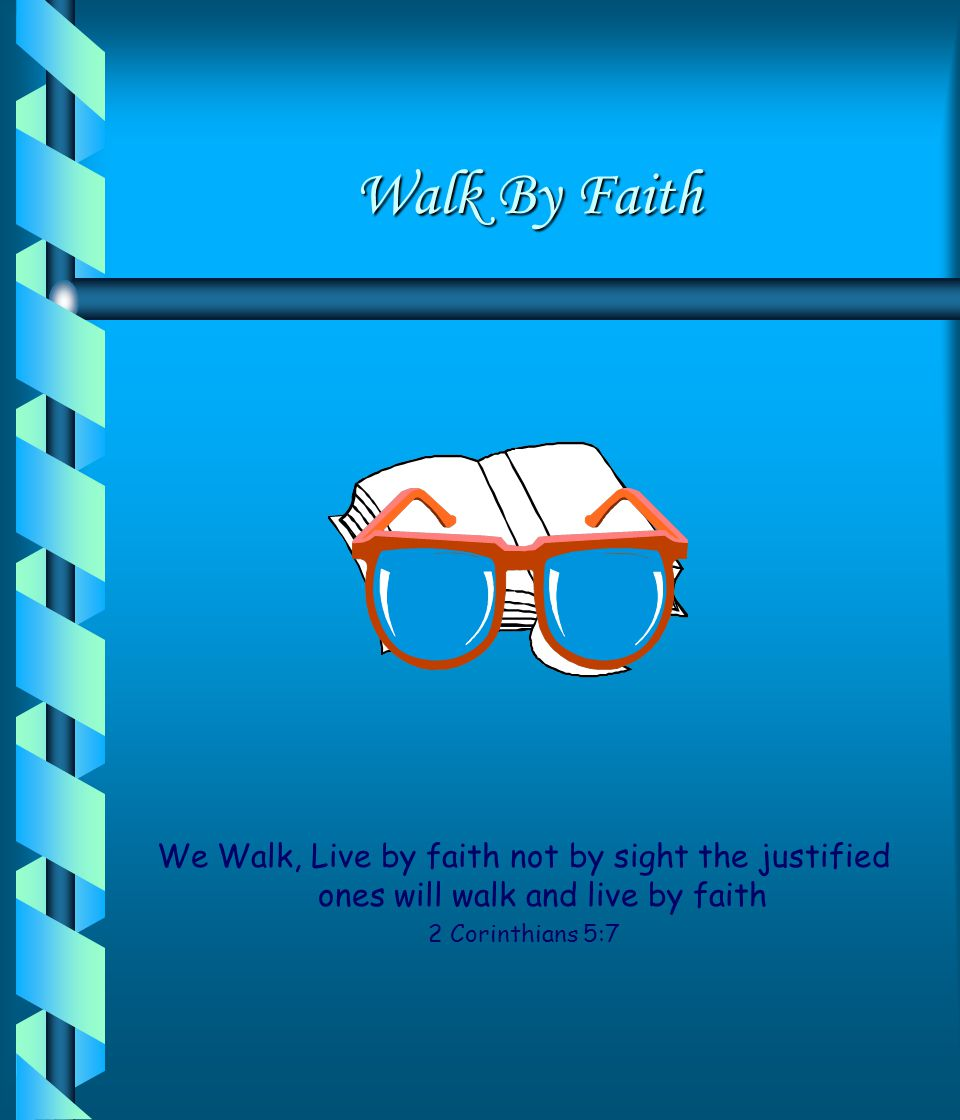 Walk By Faith We Walk, Live by faith not by sight the justified ones will walk and live by faith.