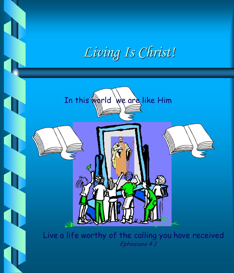 Living Is Christ! In this world we are like Him