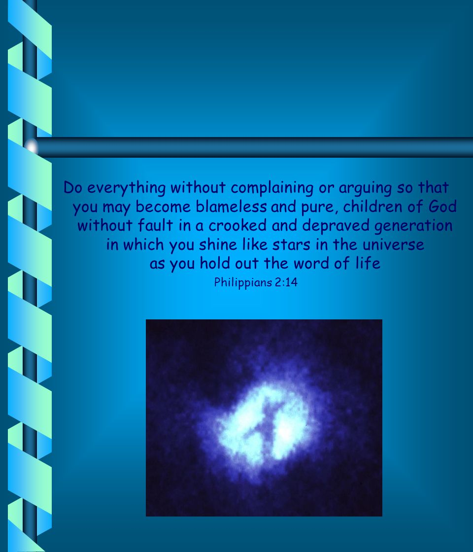 Do everything without complaining or arguing so that you may become blameless and pure, children of God without fault in a crooked and depraved generation in which you shine like stars in the universe as you hold out the word of life