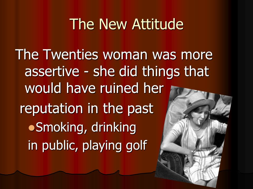 The New Attitude The Twenties woman was more assertive - she did things that would have ruined her.