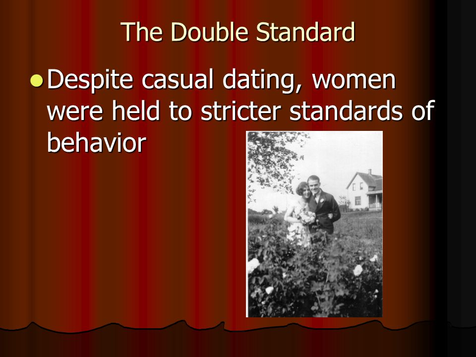 The Double Standard Despite casual dating, women were held to stricter standards of behavior