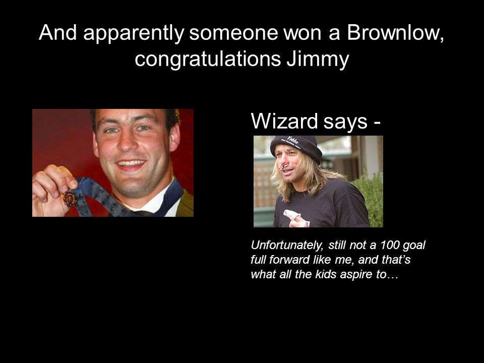 And apparently someone won a Brownlow, congratulations Jimmy