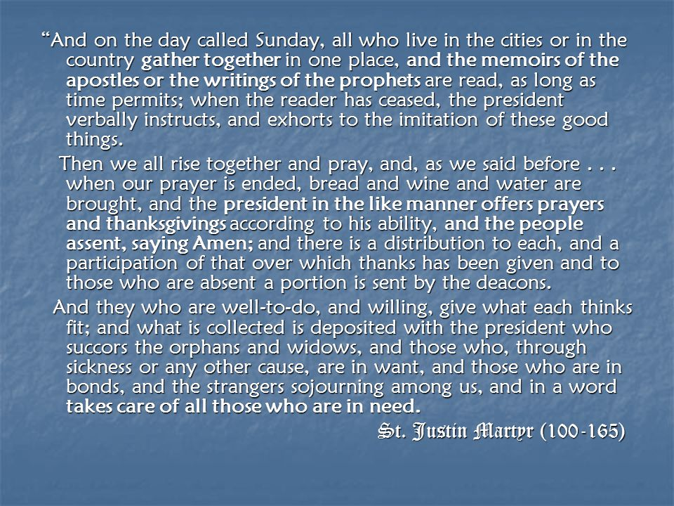 And on the day called Sunday, all who live in the cities or in the country gather together in one place, and the memoirs of the apostles or the writings of the prophets are read, as long as time permits; when the reader has ceased, the president verbally instructs, and exhorts to the imitation of these good things.