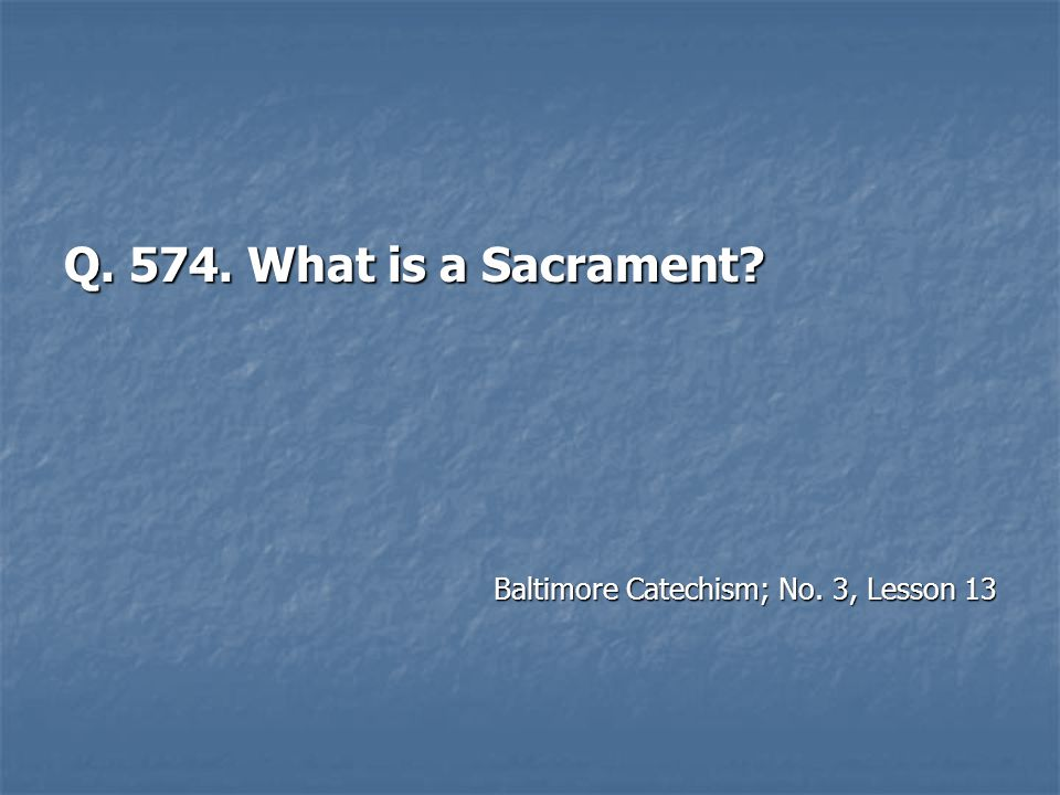 Q. 574. What is a Sacrament Baltimore Catechism; No. 3, Lesson 13