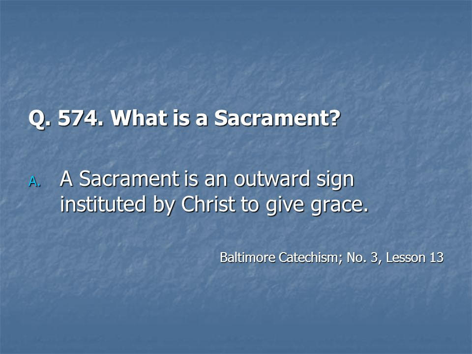 A Sacrament is an outward sign instituted by Christ to give grace.
