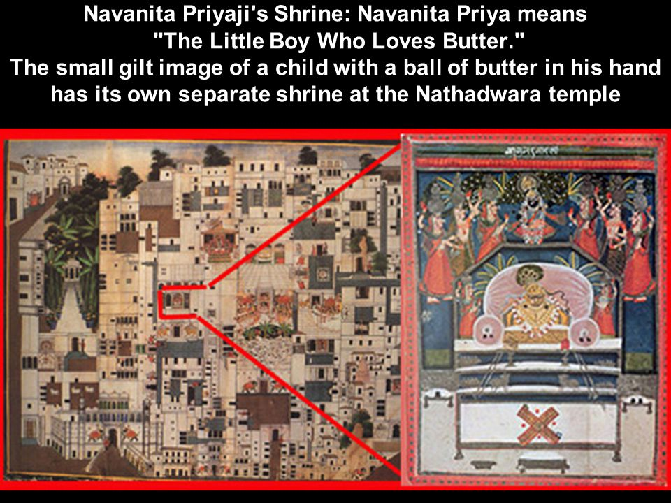 Navanita Priyaji s Shrine: Navanita Priya means The Little Boy Who Loves Butter. The small gilt image of a child with a ball of butter in his hand has its own separate shrine at the Nathadwara temple