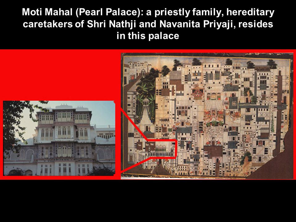 Moti Mahal (Pearl Palace): a priestly family, hereditary caretakers of Shri Nathji and Navanita Priyaji, resides in this palace