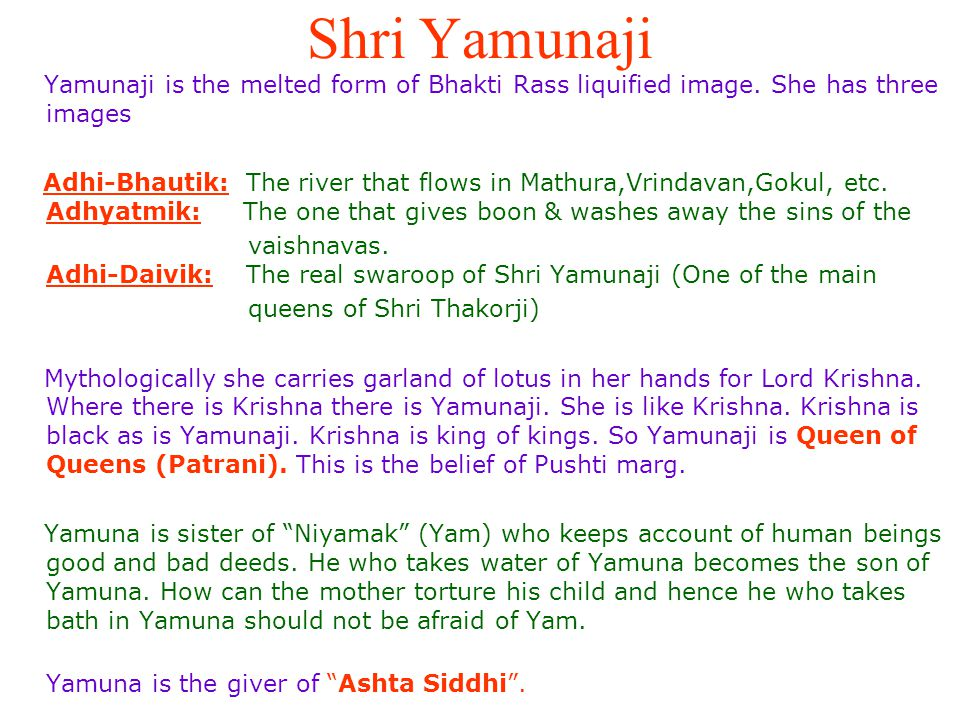 Shri Yamunaji Yamunaji is the melted form of Bhakti Rass liquified image. She has three images.
