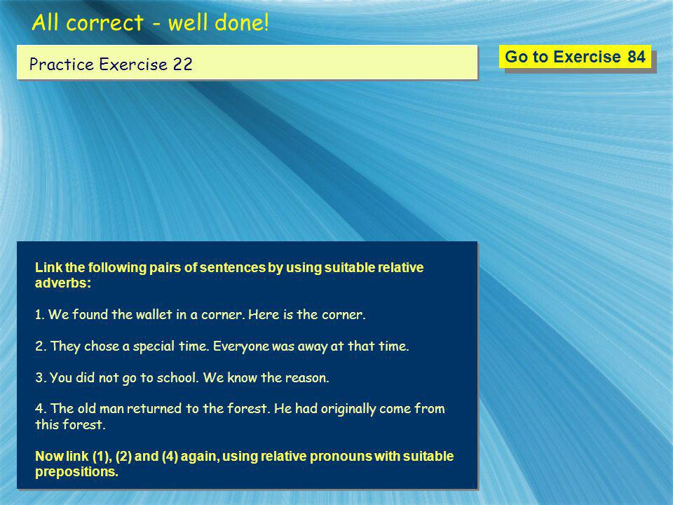 All correct - well done! Go to Exercise 84 Practice Exercise 22