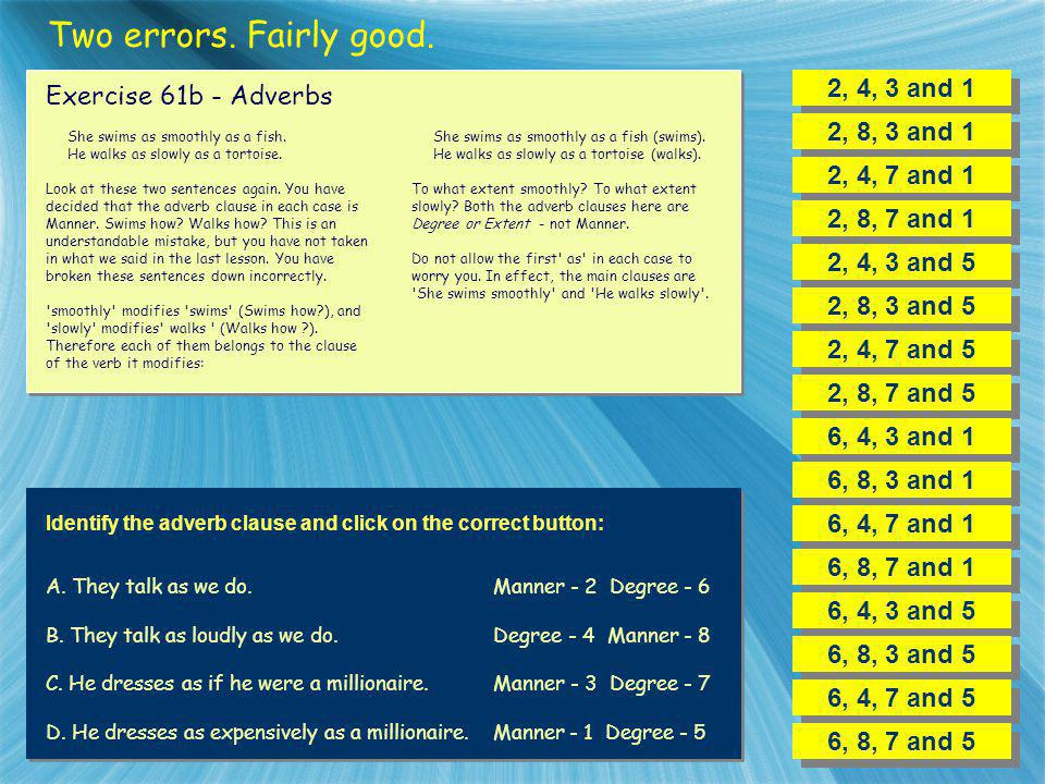 Two errors. Fairly good. 2, 4, 3 and 1 Exercise 61b - Adverbs