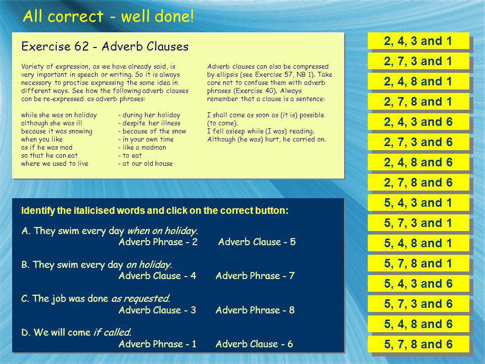All correct - well done! 2, 4, 3 and 1 Exercise 62 - Adverb Clauses