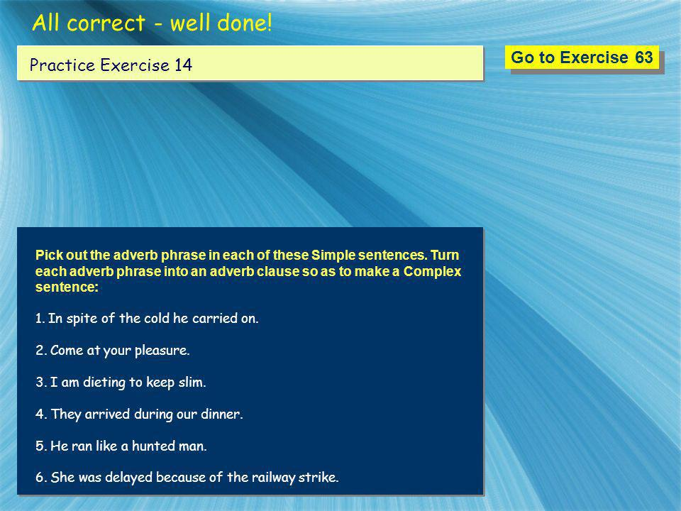 All correct - well done! Go to Exercise 63 Practice Exercise 14