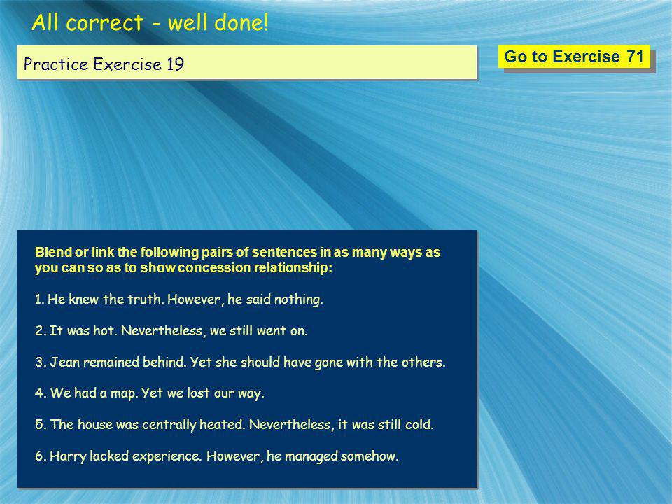 All correct - well done! Go to Exercise 71 Practice Exercise 19