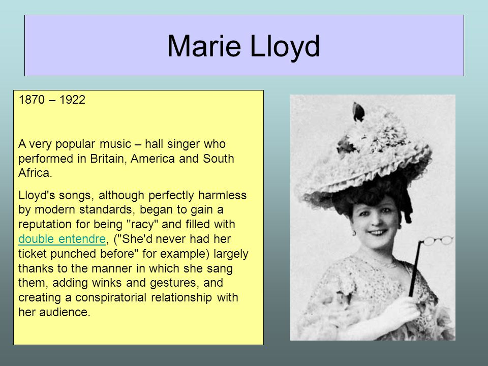 Marie Lloyd 1870 – 1922. A very popular music – hall singer who performed in Britain, America and South Africa.