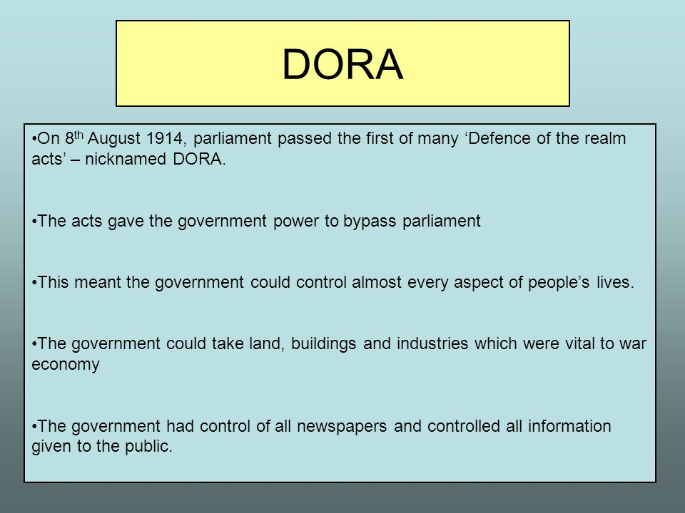 DORA On 8th August 1914, parliament passed the first of many 'Defence of the realm acts' – nicknamed DORA.