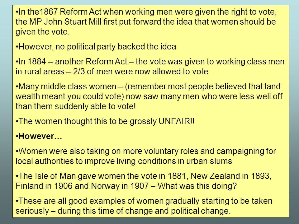 In the1867 Reform Act when working men were given the right to vote, the MP John Stuart Mill first put forward the idea that women should be given the vote.