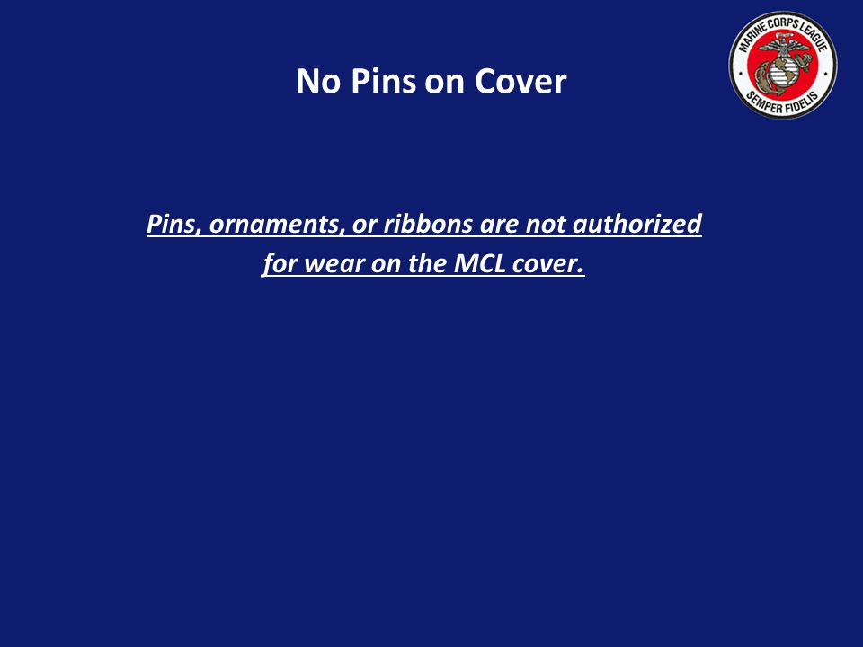 No Pins on Cover Pins, ornaments, or ribbons are not authorized for wear on the MCL cover.