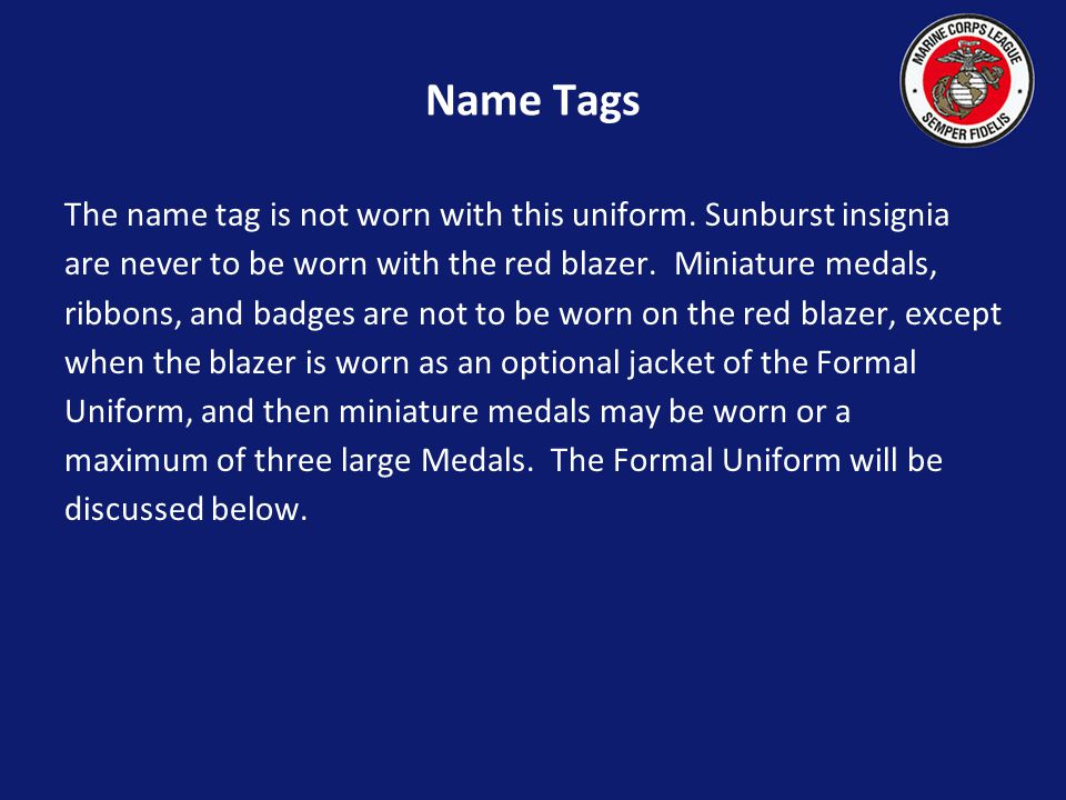 Name Tags The name tag is not worn with this uniform. Sunburst insignia. are never to be worn with the red blazer. Miniature medals,