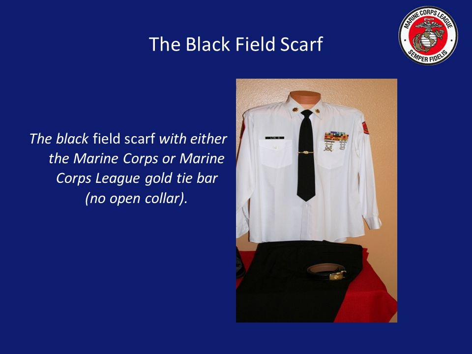 The Black Field Scarf The black field scarf with either the Marine Corps or Marine Corps League gold tie bar (no open collar).