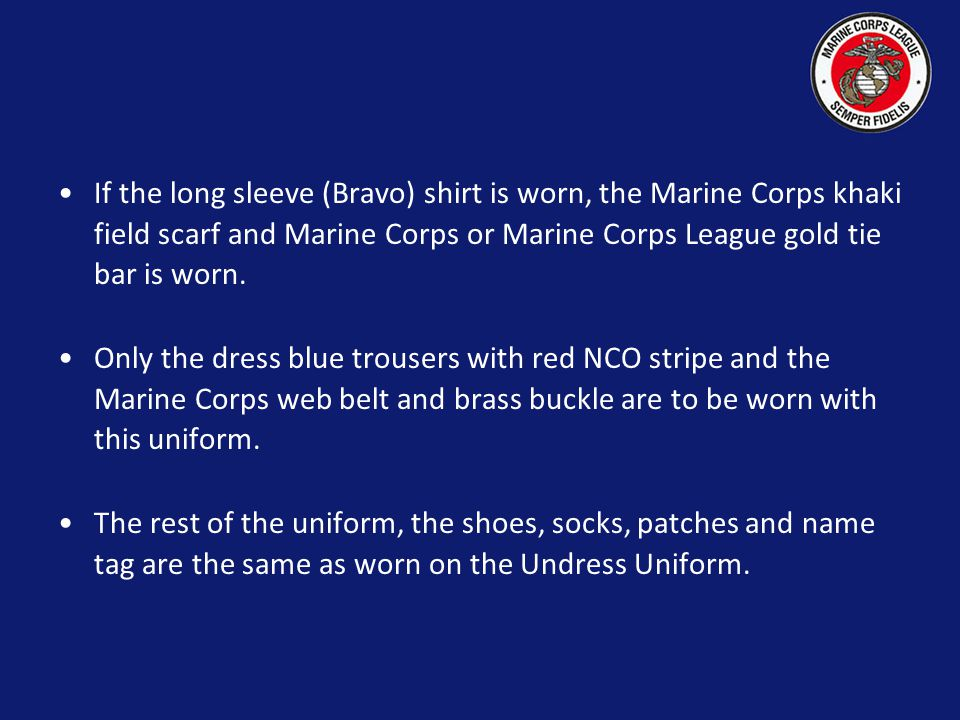 If the long sleeve (Bravo) shirt is worn, the Marine Corps khaki field scarf and Marine Corps or Marine Corps League gold tie bar is worn.