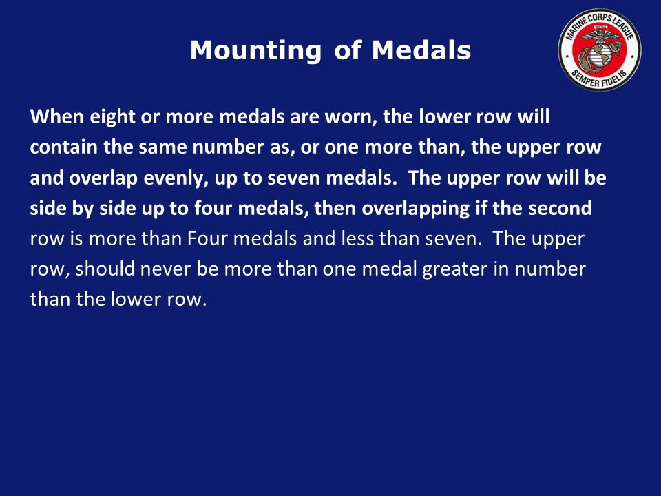 Mounting of Medals When eight or more medals are worn, the lower row will. contain the same number as, or one more than, the upper row.