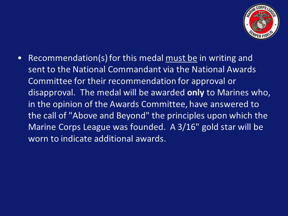 Recommendation(s) for this medal must be in writing and sent to the National Commandant via the National Awards Committee for their recommendation for approval or disapproval. The medal will be awarded only to Marines who, in the opinion of the Awards Committee, have answered to the call of Above and Beyond the principles upon which the Marine Corps League was founded. A 3/16 gold star will be worn to indicate additional awards.