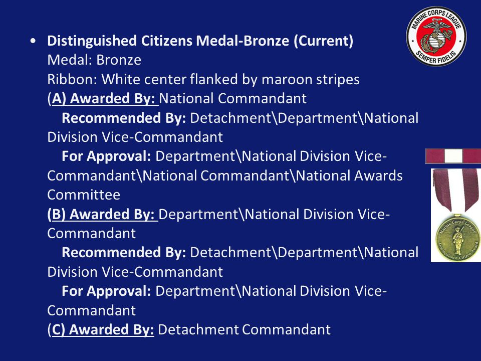 Distinguished Citizens Medal-Bronze (Current) Medal: Bronze Ribbon: White center flanked by maroon stripes (A) Awarded By: National Commandant Recommended By: Detachment\Department\National Division Vice-Commandant For Approval: Department\National Division Vice-Commandant\National Commandant\National Awards Committee (B) Awarded By: Department\National Division Vice-Commandant Recommended By: Detachment\Department\National Division Vice-Commandant For Approval: Department\National Division Vice-Commandant (C) Awarded By: Detachment Commandant