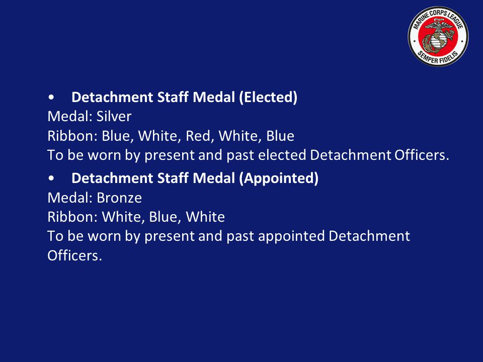 Detachment Staff Medal (Elected) Medal: Silver Ribbon: Blue, White, Red, White, Blue To be worn by present and past elected Detachment Officers.