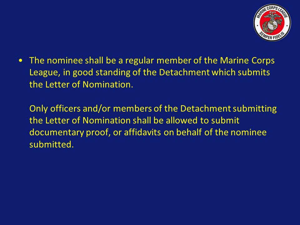 The nominee shall be a regular member of the Marine Corps League, in good standing of the Detachment which submits the Letter of Nomination.