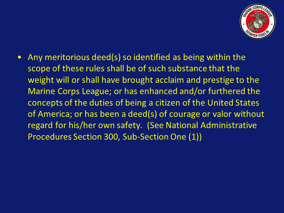 Any meritorious deed(s) so identified as being within the scope of these rules shall be of such substance that the weight will or shall have brought acclaim and prestige to the Marine Corps League; or has enhanced and/or furthered the concepts of the duties of being a citizen of the United States of America; or has been a deed(s) of courage or valor without regard for his/her own safety. (See National Administrative Procedures Section 300, Sub-Section One (1))