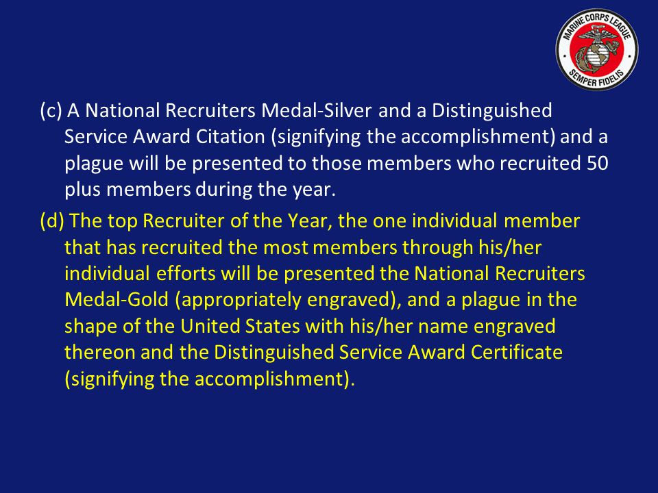 (c) A National Recruiters Medal-Silver and a Distinguished Service Award Citation (signifying the accomplishment) and a plague will be presented to those members who recruited 50 plus members during the year.