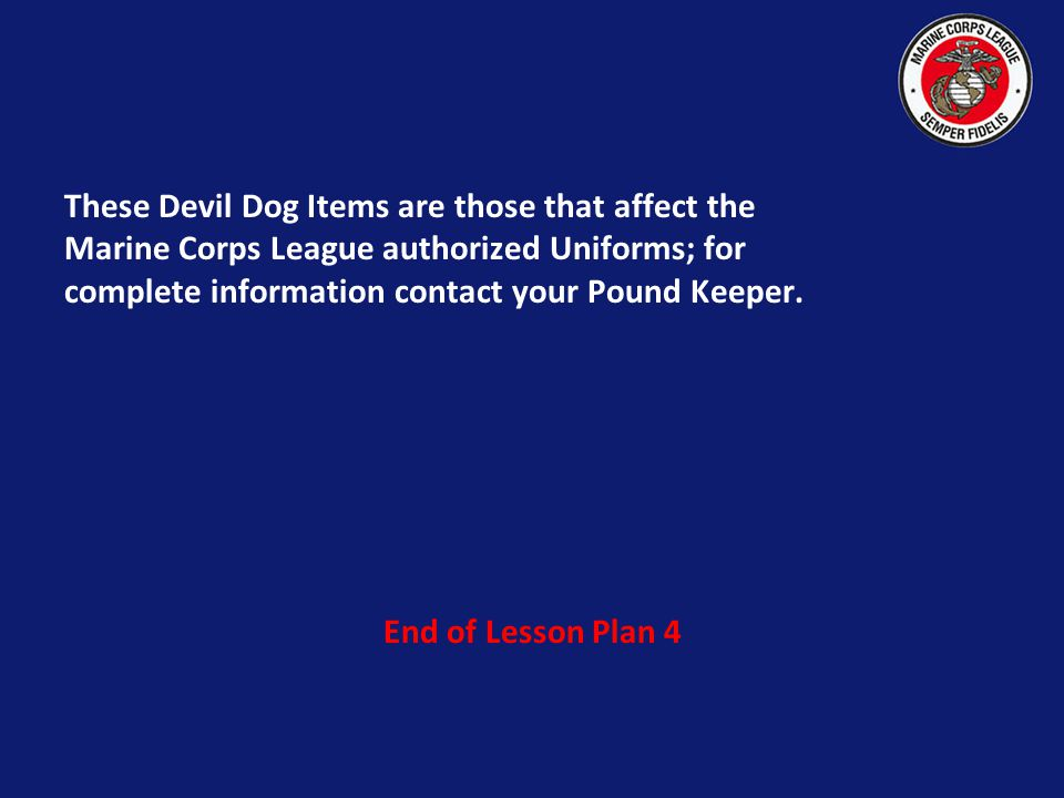 These Devil Dog Items are those that affect the Marine Corps League authorized Uniforms; for complete information contact your Pound Keeper.