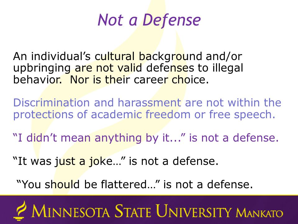 Not a Defense An individual's cultural background and/or upbringing are not valid defenses to illegal behavior. Nor is their career choice.