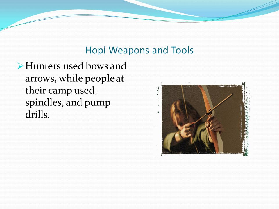 Hopi Weapons and Tools Hunters used bows and arrows, while people at their camp used, spindles, and pump drills.