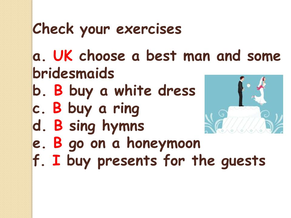Check your exercises a. UK choose a best man and some bridesmaids. b. B buy a white dress. c. B buy a ring.