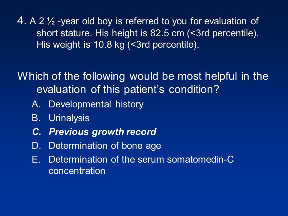 4. A 2 ½ -year old boy is referred to you for evaluation of short stature. His height is 82.5 cm (<3rd percentile). His weight is 10.8 kg (<3rd percentile).