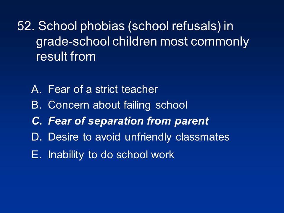 52. School phobias (school refusals) in grade-school children most commonly result from