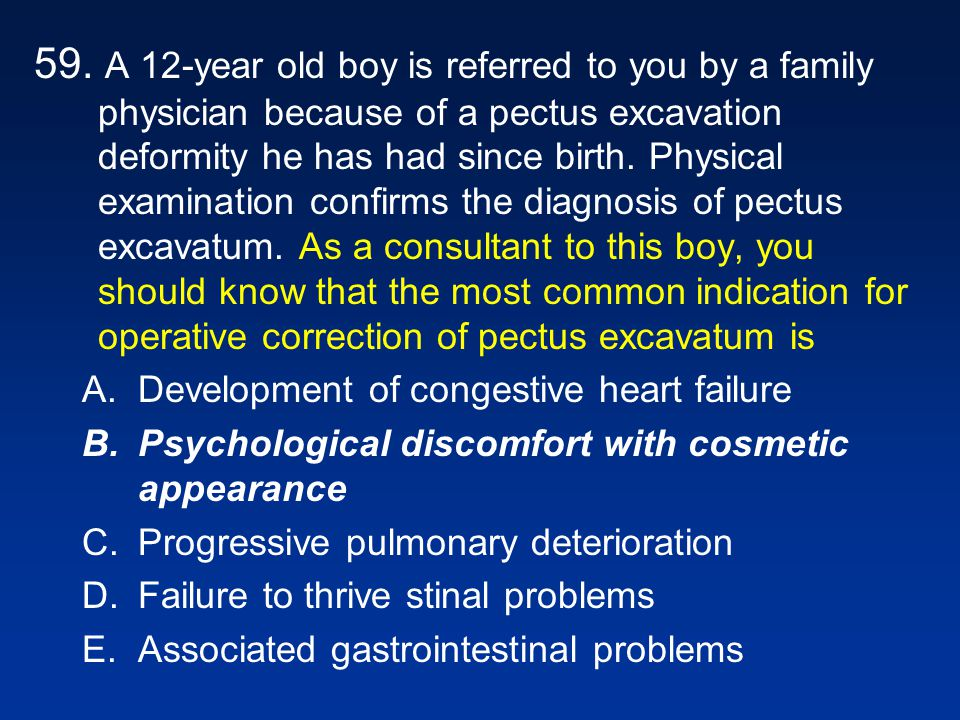 59. A 12-year old boy is referred to you by a family physician because of a pectus excavation deformity he has had since birth. Physical examination confirms the diagnosis of pectus excavatum. As a consultant to this boy, you should know that the most common indication for operative correction of pectus excavatum is