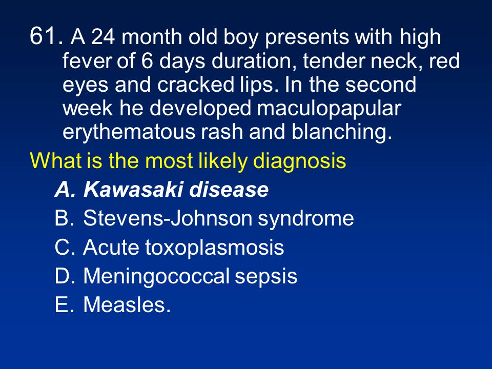 61. A 24 month old boy presents with high fever of 6 days duration, tender neck, red eyes and cracked lips. In the second week he developed maculopapular erythematous rash and blanching.