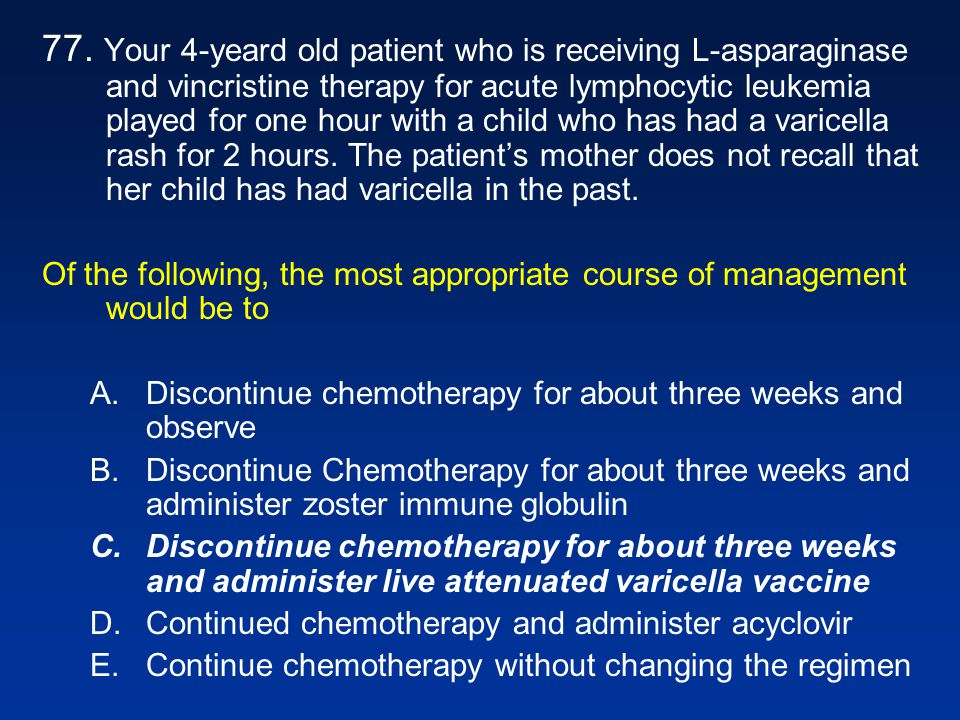 77. Your 4-yeard old patient who is receiving L-asparaginase and vincristine therapy for acute lymphocytic leukemia played for one hour with a child who has had a varicella rash for 2 hours. The patient's mother does not recall that her child has had varicella in the past.