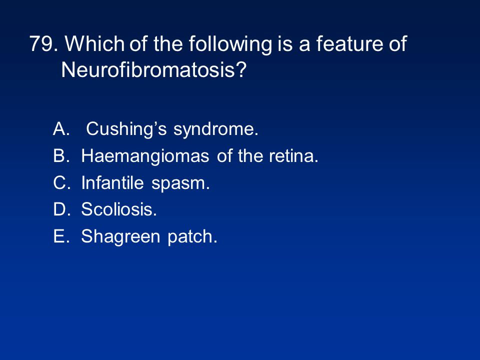 79. Which of the following is a feature of Neurofibromatosis