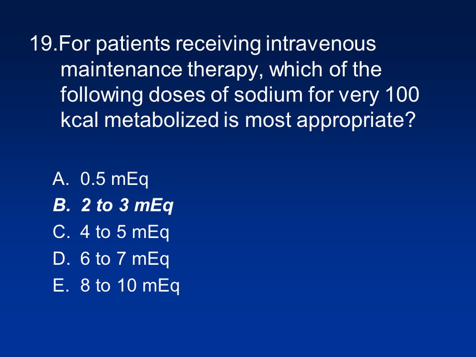 19.For patients receiving intravenous maintenance therapy, which of the following doses of sodium for very 100 kcal metabolized is most appropriate