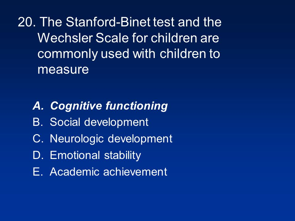 20. The Stanford-Binet test and the Wechsler Scale for children are commonly used with children to measure
