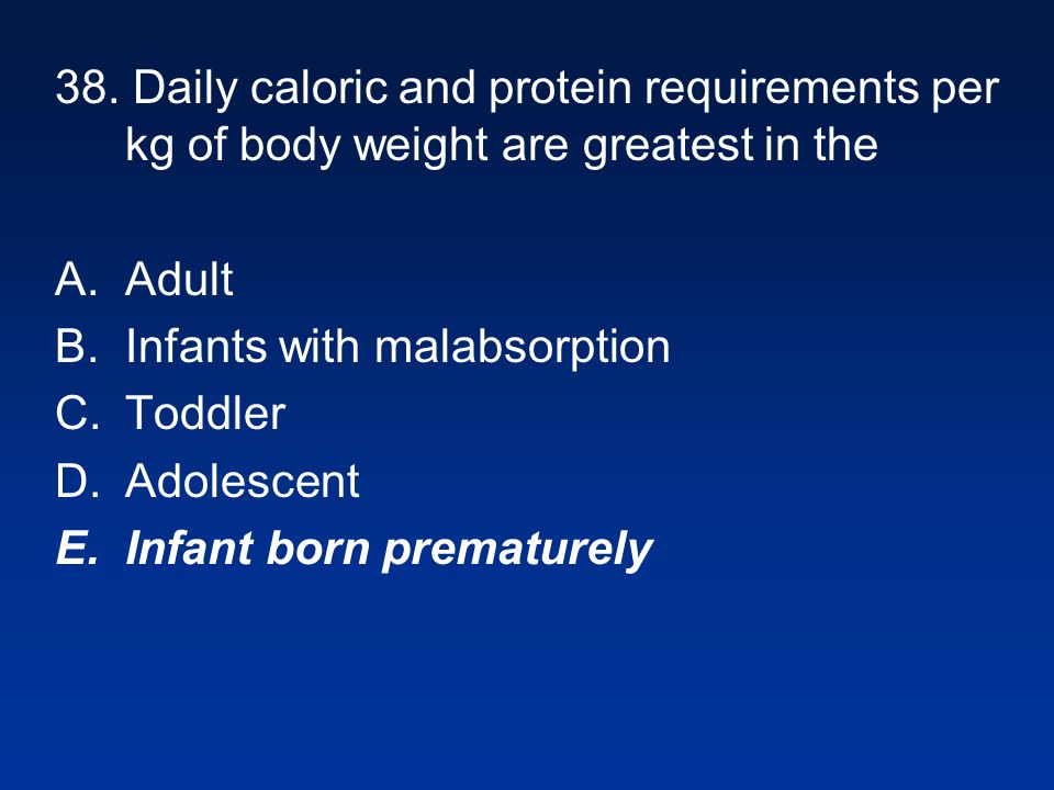 38. Daily caloric and protein requirements per kg of body weight are greatest in the