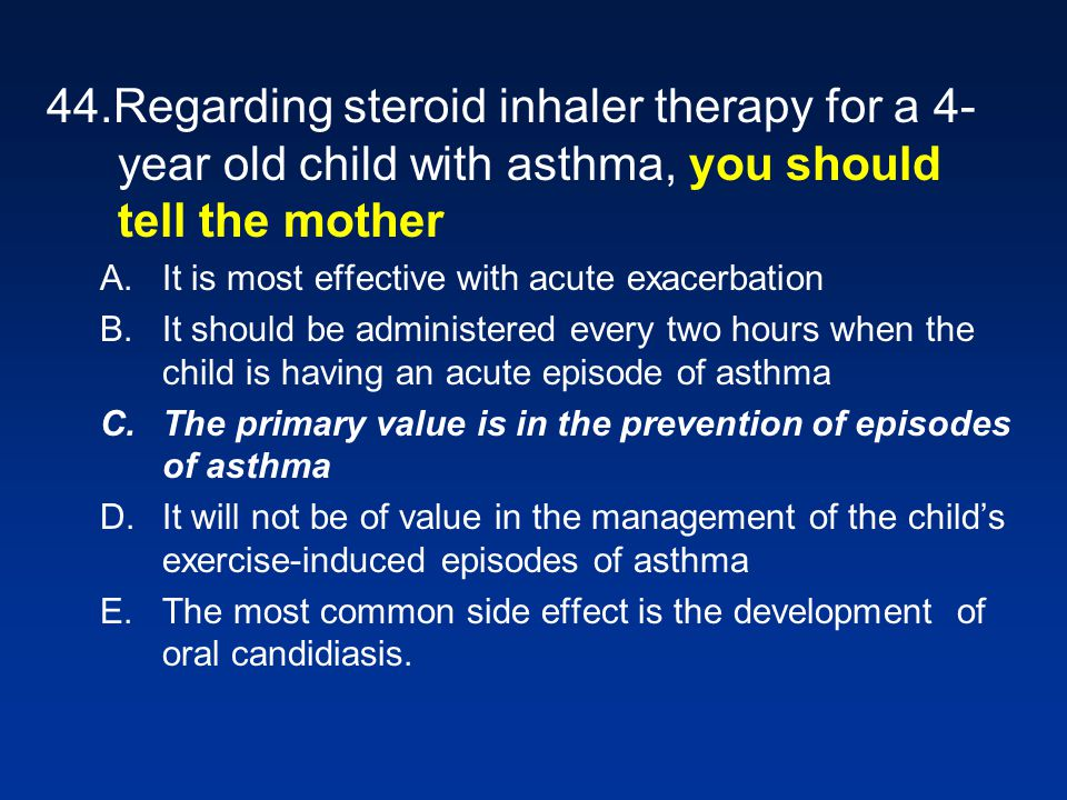44.Regarding steroid inhaler therapy for a 4-year old child with asthma, you should tell the mother