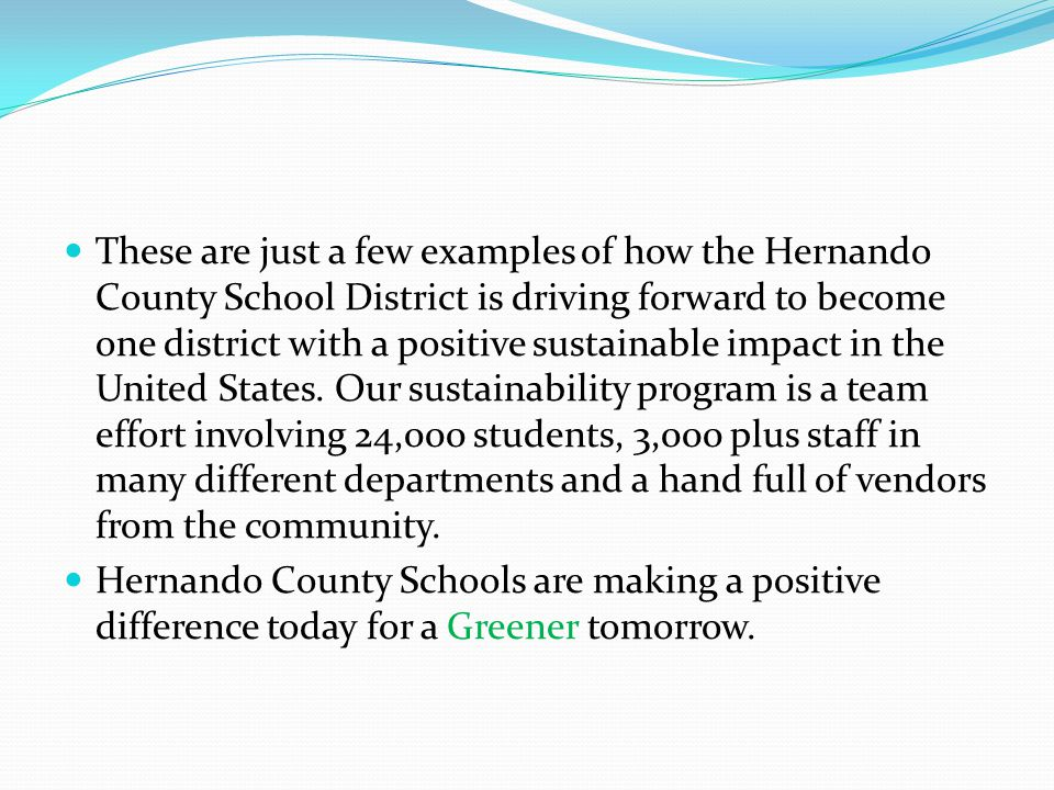 These are just a few examples of how the Hernando County School District is driving forward to become one district with a positive sustainable impact in the United States. Our sustainability program is a team effort involving 24,000 students, 3,000 plus staff in many different departments and a hand full of vendors from the community.